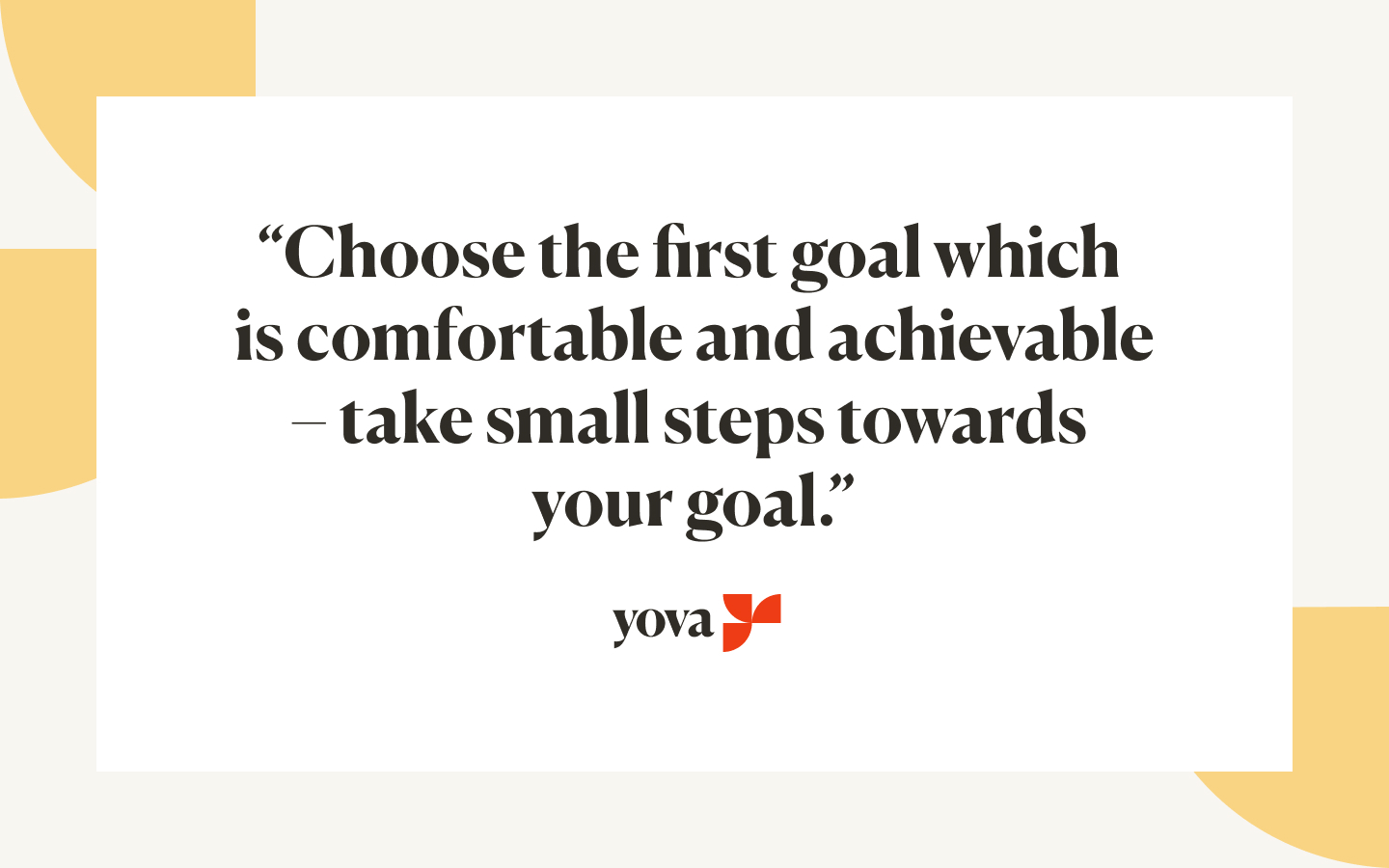 """Quote from Rhytima Shinde saying """"Choose the first goal which is comfortable and achievable - take small steps towards your goal."""""""